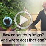Why Let Go? How Do You Truly Let Go? And Where Does That Lead?