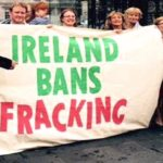 "Ireland Follows Germany, France And Bulgaria With Ban On Fracking – ""We've Made History"""